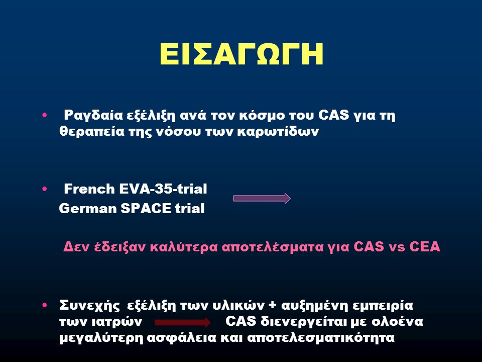 ΕΙΣΑΓΩΓΗ CEA Πλήρης απομάκρυνση της αθηρωματικής πλάκας από τον ασθενή CEA CAS Η αθηρωματική πλάκα παραμένει και συνεπώς δυνητικά αποτελεί εμβολογόνο πηγή Cremonesi et al: Μετά την εμφάνιση και εξέλιξη των stents και της αγγειοπλαστικής έχουμε μεταστροφή από intra-procedural σε post-procedural complications.