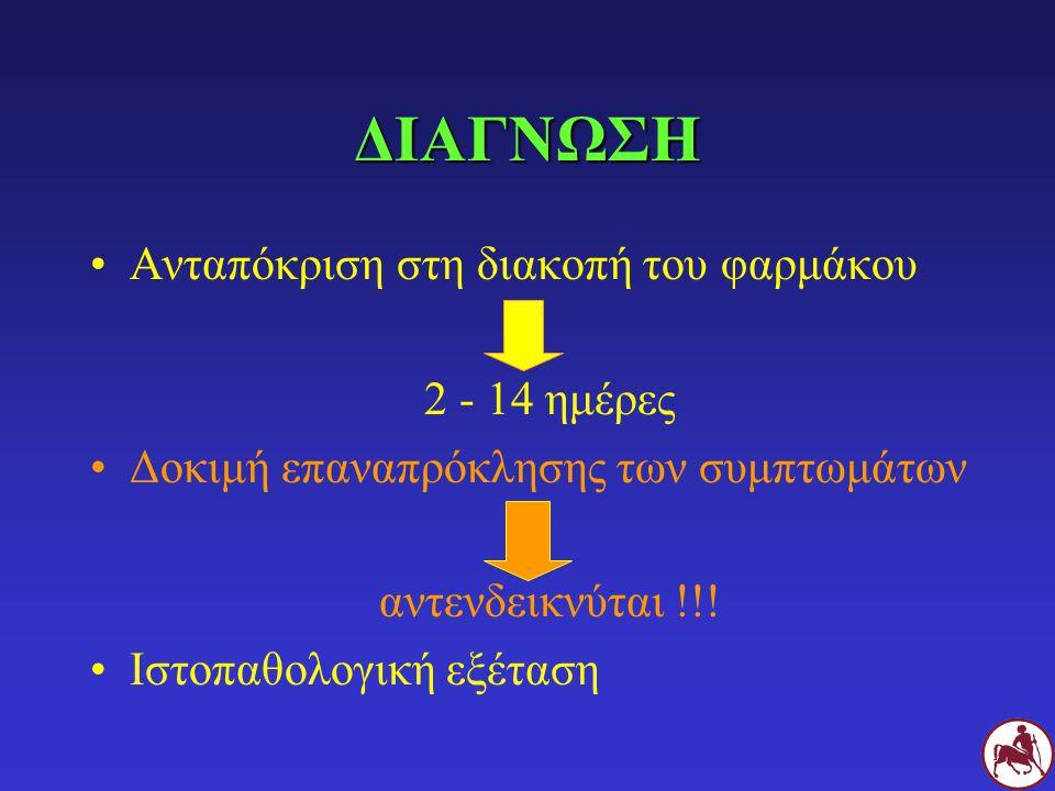 ΔΙΑΓΝΩΣΗ Ανταπόκριση στη διακοπή του φαρμάκου 2 - 14 ημέρες Δοκιμή επαναπρόκλησης των συμπτωμάτων αντενδεικνύται !!! Ιστοπαθολογική εξέταση