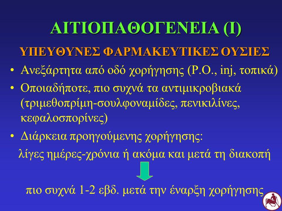 ΑΙΤΙΟΠΑΘΟΓΕΝΕΙΑ (Ι) ΥΠΕΥΘΥΝΕΣ ΦΑΡΜΑΚΕΥΤΙΚΕΣ ΟΥΣΙΕΣ Ανεξάρτητα από οδό χορήγησης (P.O., inj, τοπικά) Οποιαδήποτε, πιο συχνά τα αντιμικροβιακά (τριμεθοπρίμη-σουλφοναμίδες, πενικιλίνες, κεφαλοσπορίνες) Διάρκεια προηγούμενης χορήγησης: λίγες ημέρες-χρόνια ή ακόμα και μετά τη διακοπή πιο συχνά 1-2 εβδ.