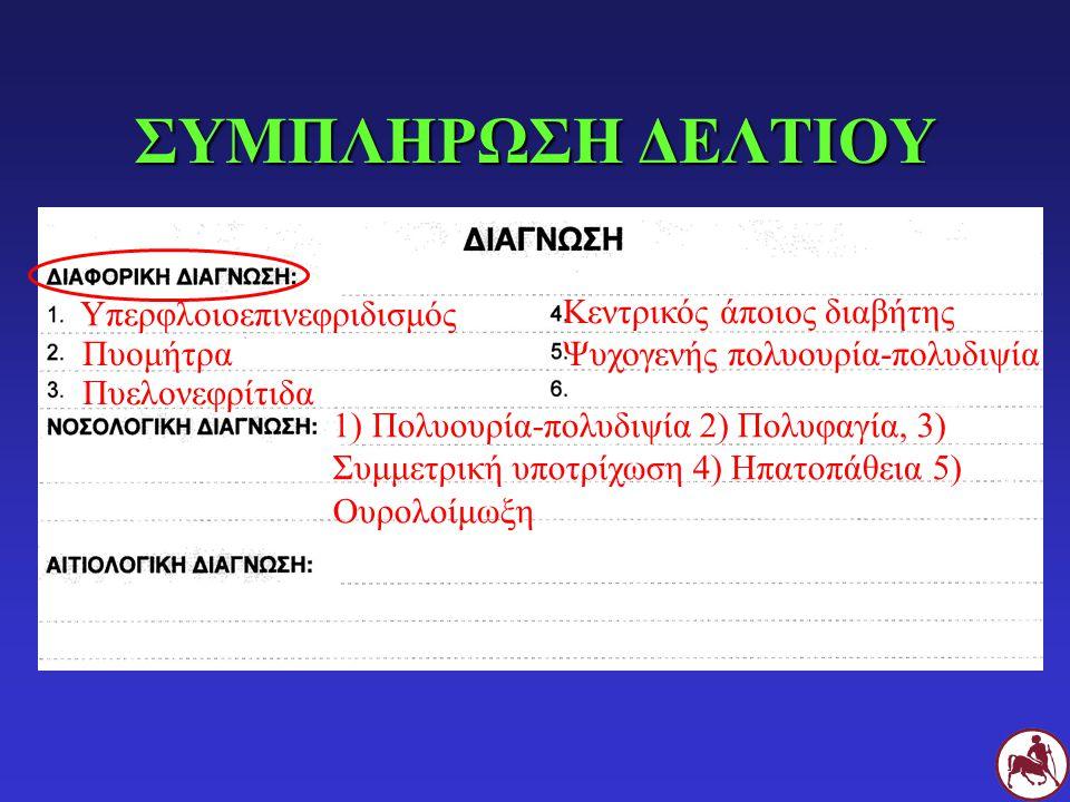ΣΥΜΠΛΗΡΩΣΗ ΔΕΛΤΙΟΥ 1) Πολυουρία-πολυδιψία 2) Πολυφαγία, 3) Συμμετρική υποτρίχωση 4) Ηπατοπάθεια 5) Ουρολοίμωξη Υπερφλοιοεπινεφριδισμός Πυομήτρα Πυελονεφρίτιδα Κεντρικός άποιος διαβήτης Ψυχογενής πολυουρία-πολυδιψία