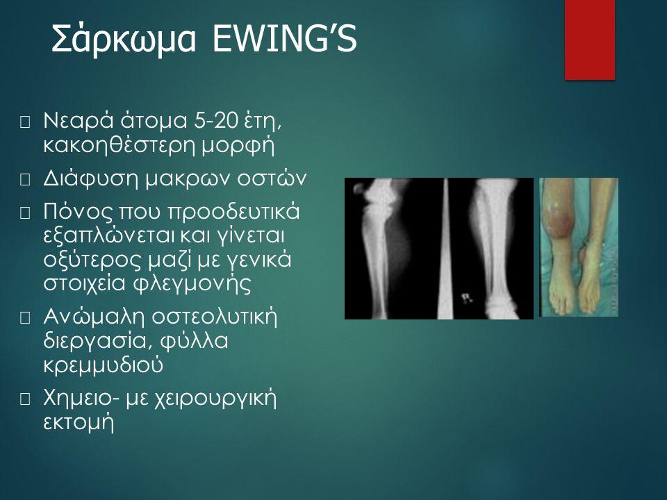 Σάρκωμα EWING'S  Νεαρά άτομα 5-20 έτη, κακοηθέστερη μορφή  Διάφυση μακρων οστών  Πόνος που προοδευτικά εξαπλώνεται και γίνεται οξύτερος μαζί με γεν