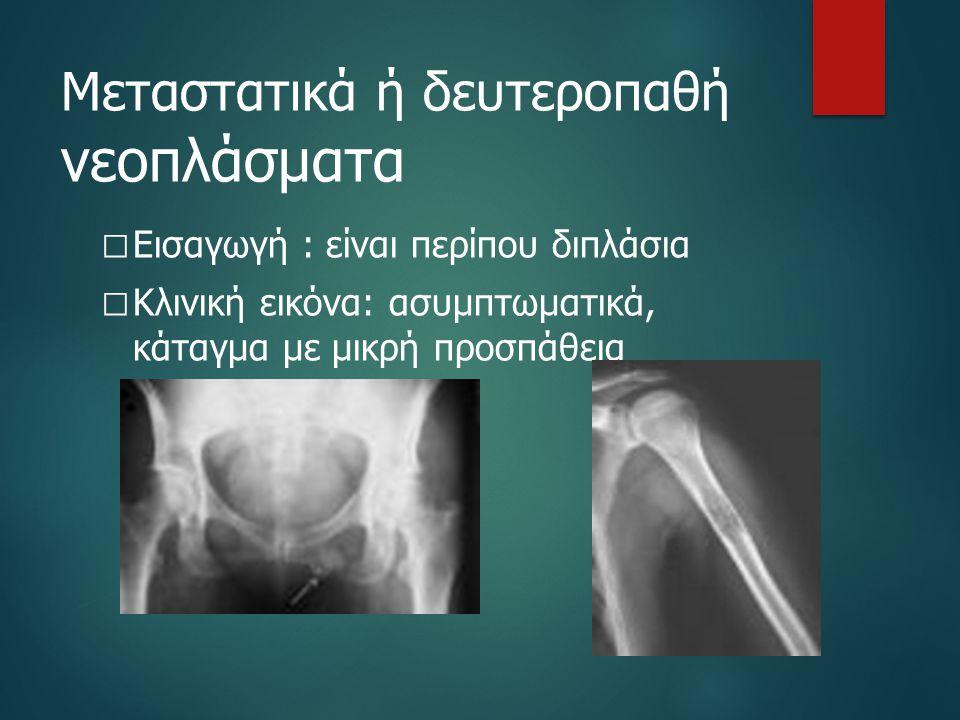 Μεταστατικά ή δευτεροπαθή νεοπλάσματα  Εισαγωγή : είναι περίπου διπλάσια  Κλινική εικόνα: ασυμπτωματικά, κάταγμα με μικρή προσπάθεια
