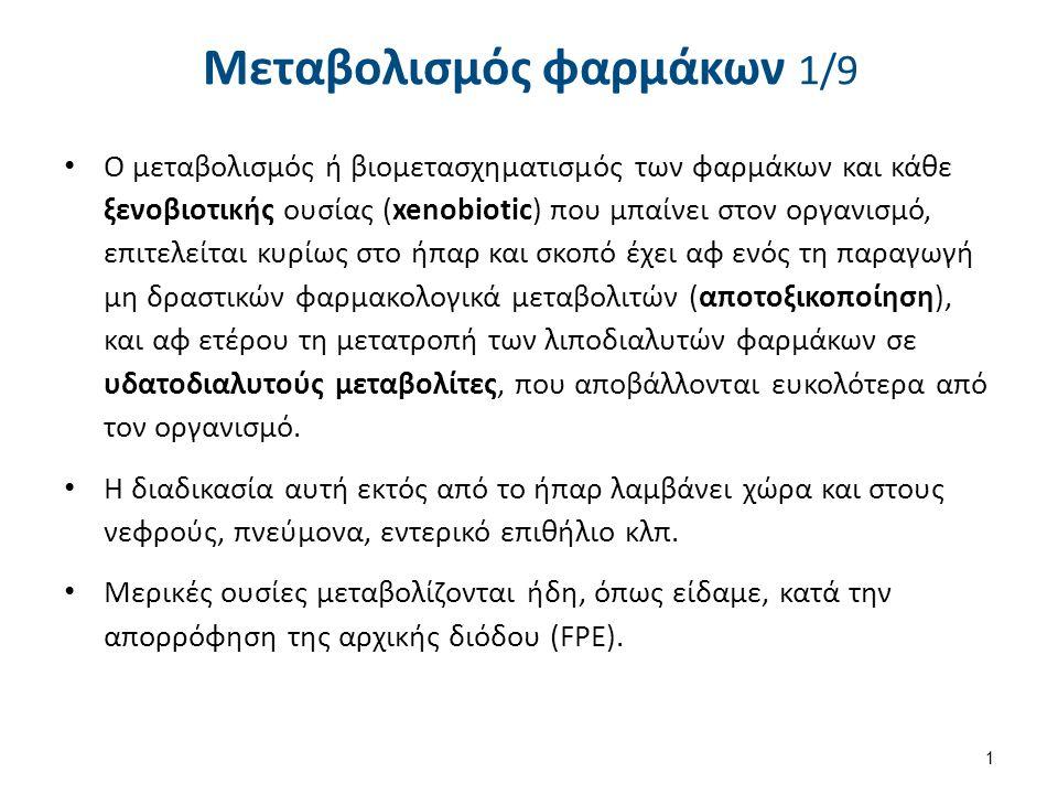 Μεταβολισμός φαρμάκων 1/9 Ο μεταβολισμός ή βιομετασχηματισμός των φαρμάκων και κάθε ξενοβιοτικής ουσίας (xenobiotic) που μπαίνει στον οργανισμό, επιτε