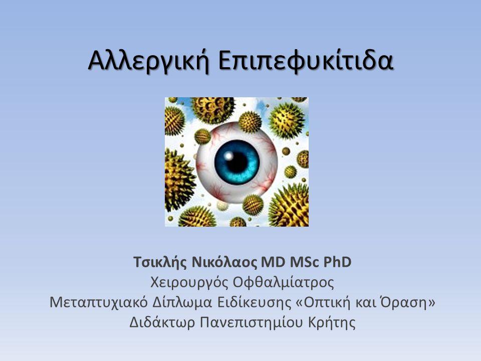 Αλλεργική Επιπεφυκίτιδα Τσικλής Νικόλαος MD MSc PhD Χειρουργός Οφθαλμίατρος Μεταπτυχιακό Δίπλωμα Ειδίκευσης «Οπτική και Όραση» Διδάκτωρ Πανεπιστημίου