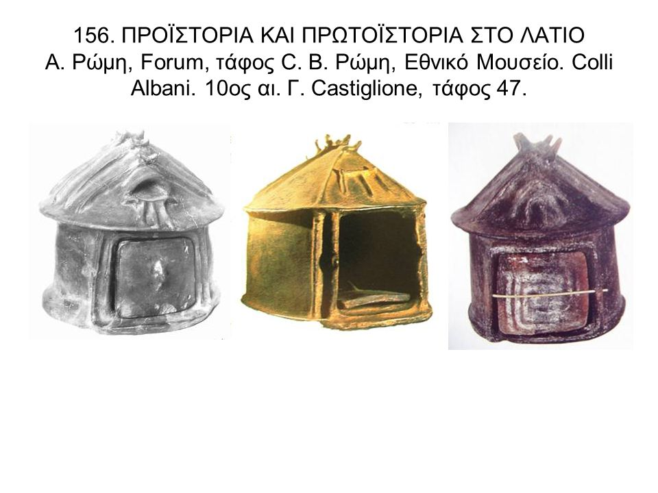 156. ΠΡΟΪΣΤΟΡΙΑ ΚΑΙ ΠΡΩΤΟΪΣΤΟΡΙΑ ΣΤΟ ΛΑΤΙΟ Α. Ρώμη, Forum, τάφος C. Β. Ρώμη, Εθνικό Μουσείο. Colli Albani. 10ος αι. Γ. Castiglione, τάφος 47.