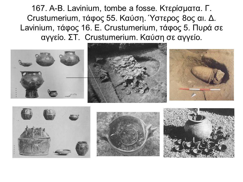 167. Α-Β. Lavinium, tombe a fosse. Κτερίσματα. Γ. Crustumerium, τάφος 55. Καύση. Ύστερος 8ος αι. Δ. Lavinium, τάφος 16. Ε. Crustumerium, τάφος 5. Πυρά