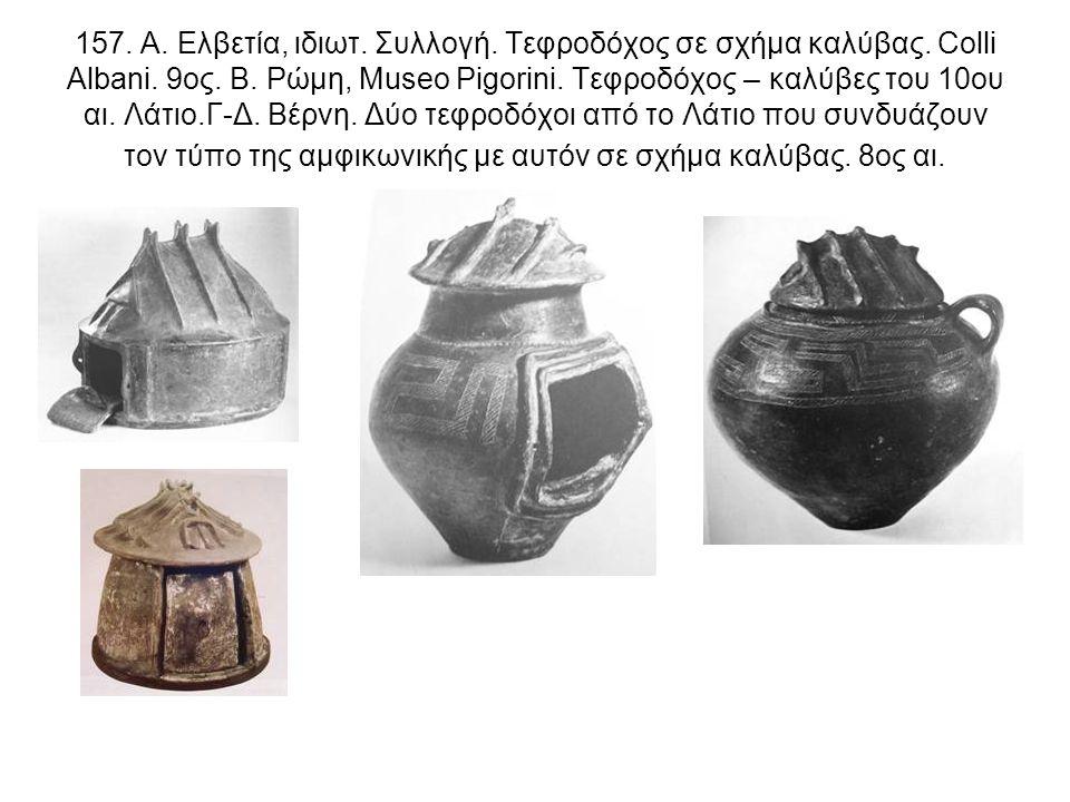 157. Α. Ελβετία, ιδιωτ. Συλλογή. Τεφροδόχος σε σχήμα καλύβας. Colli Albani. 9ος. Β. Ρώμη, Museo Pigorini. Τεφροδόχος – καλύβες του 10ου αι. Λάτιο.Γ-Δ.