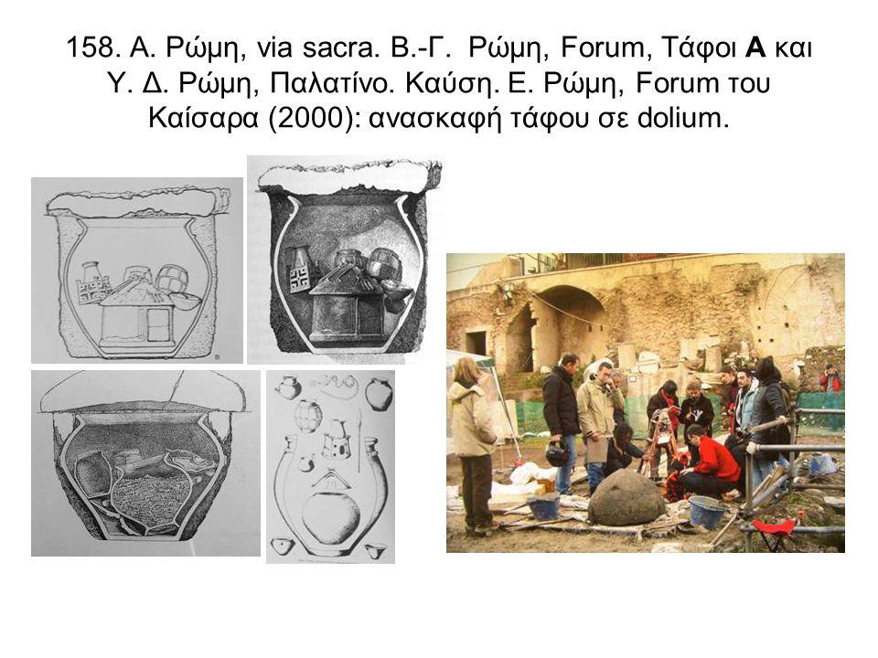 158. Α. Ρώμη, via sacra. B.-Γ. Ρώμη, Forum, Τάφοι Α και Υ. Δ. Ρώμη, Παλατίνο. Καύση. Ε. Ρώμη, Forum του Καίσαρα (2000): ανασκαφή τάφου σε dolium.