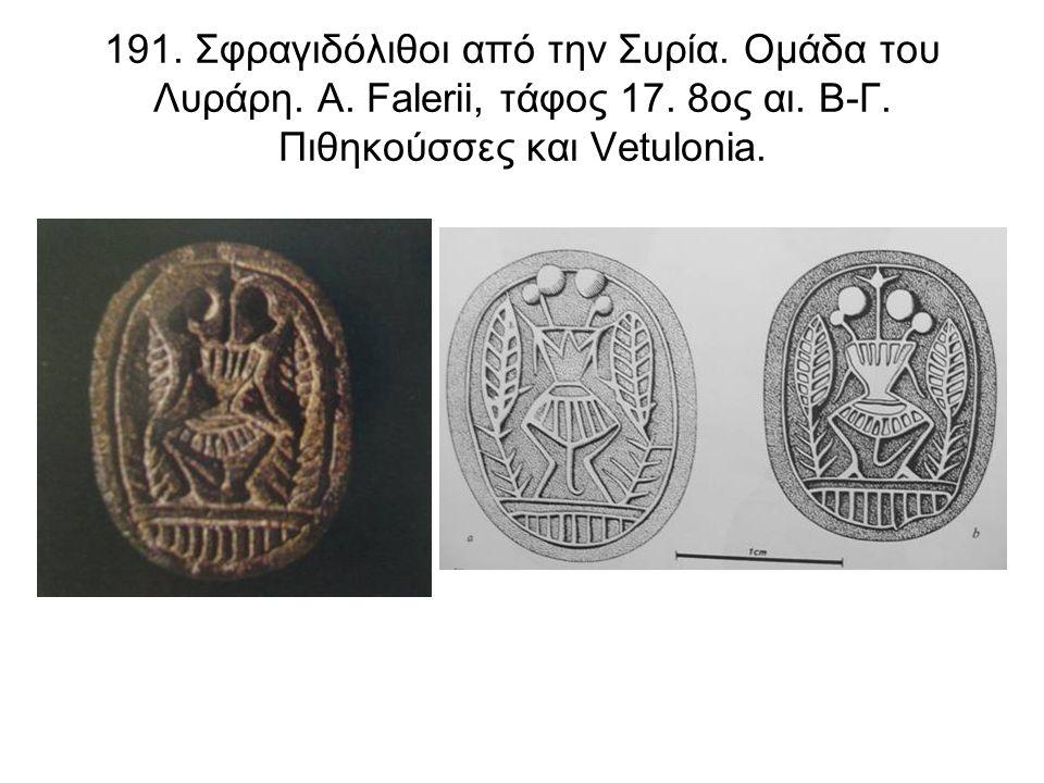 191. Σφραγιδόλιθοι από την Συρία. Ομάδα του Λυράρη. Α. Falerii, τάφος 17. 8ος αι. Β-Γ. Πιθηκούσσες και Vetulonia.