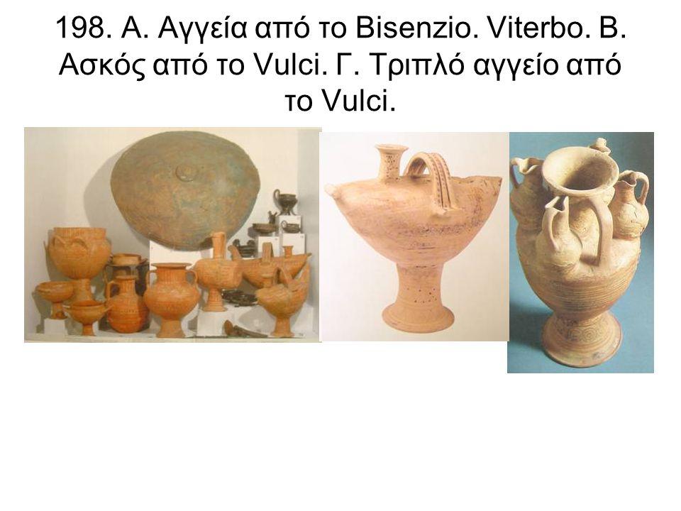 198. A. Αγγεία από το Bisenzio. Viterbo. Β. Ασκός από το Vulci. Γ. Τριπλό αγγείο από το Vulci.