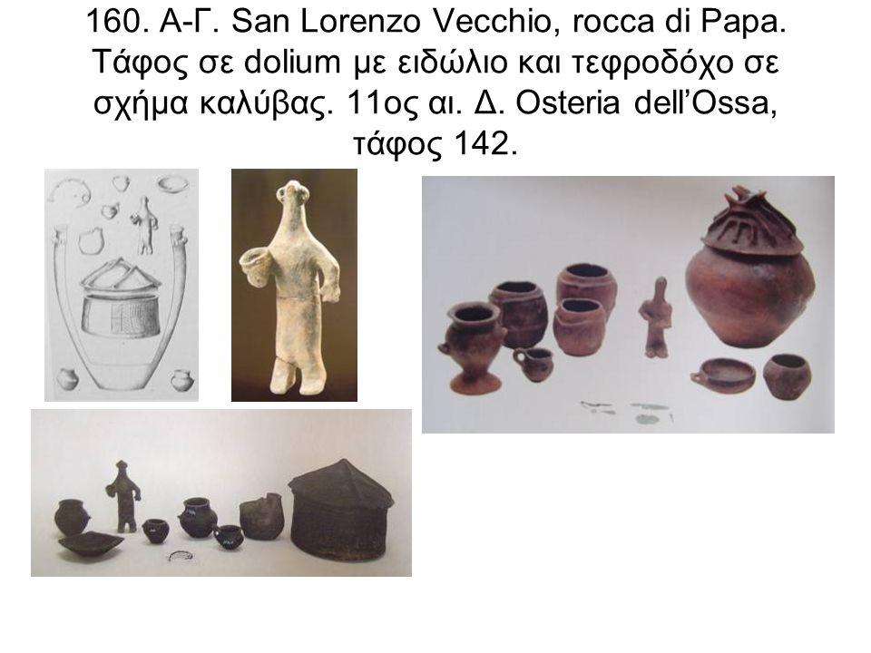 160. Α-Γ. San Lorenzo Vecchio, rocca di Papa. Τάφος σε dolium με ειδώλιο και τεφροδόχο σε σχήμα καλύβας. 11ος αι. Δ. Osteria dell'Ossa, τάφος 142.