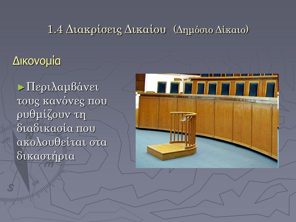 1.4 Διακρίσεις Δικαίου (Δημόσιο Δίκαιο) Δικονομία ► Περιλαμβάνει τους κανόνες που ρυθμίζουν τη διαδικασία που ακολουθείται στα δικαστήρια