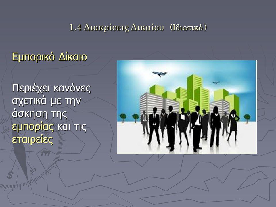 1.4 Διακρίσεις Δικαίου (Ιδιωτικό ) Εμπορικό Δίκαιο Περιέχει κανόνες σχετικά με την άσκηση της εμπορίας και τις εταιρείες