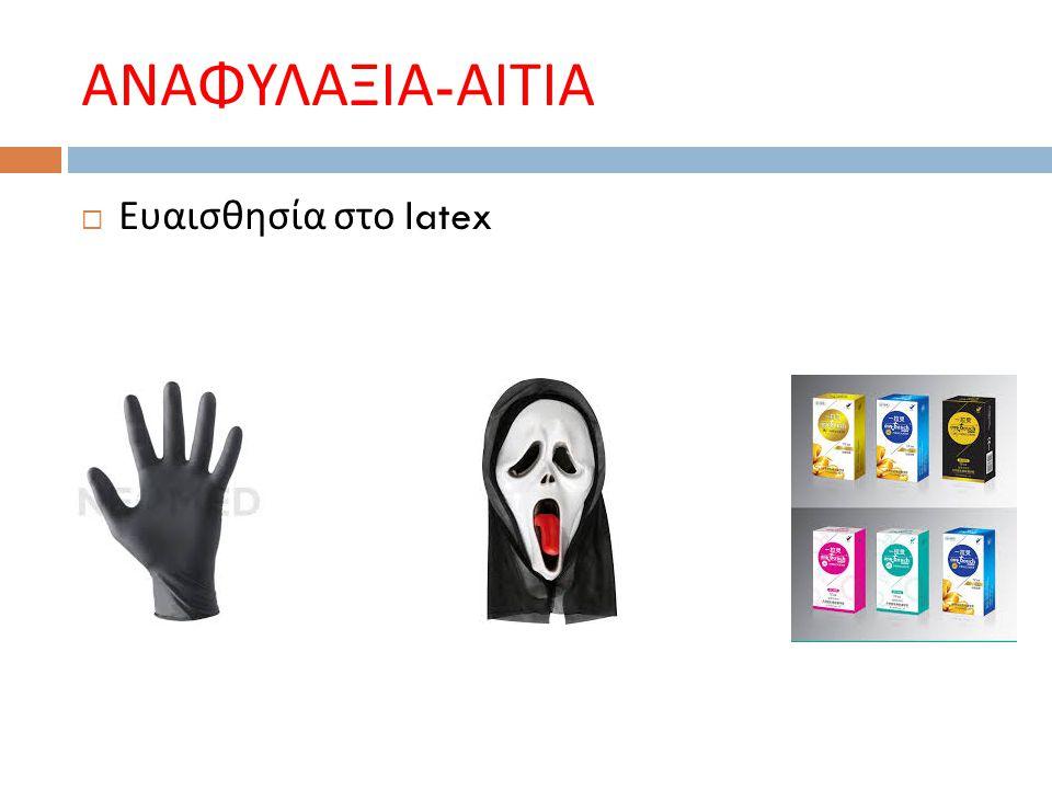 ΑΝΑΦΥΛΑΞΙΑ - ΑΙΤΙΑ  Ευαισθησία στο latex