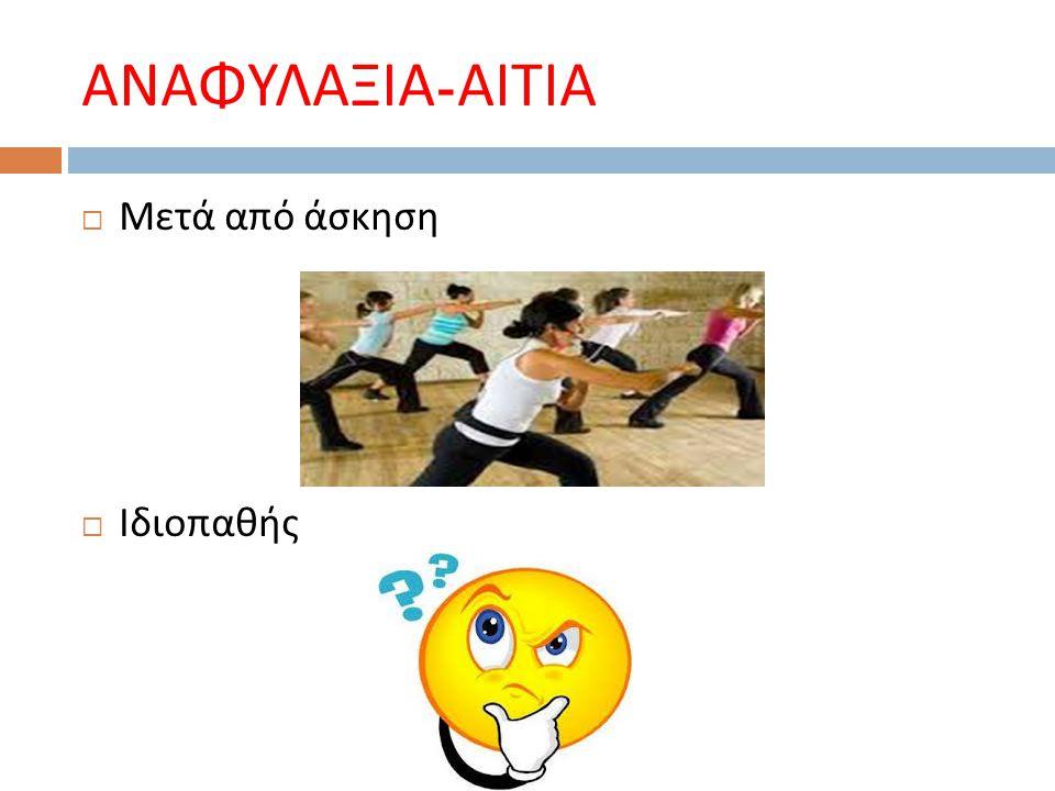 ΑΝΑΦΥΛΑΞΙΑ - ΑΙΤΙΑ  Μετά από άσκηση  Ιδιοπαθής
