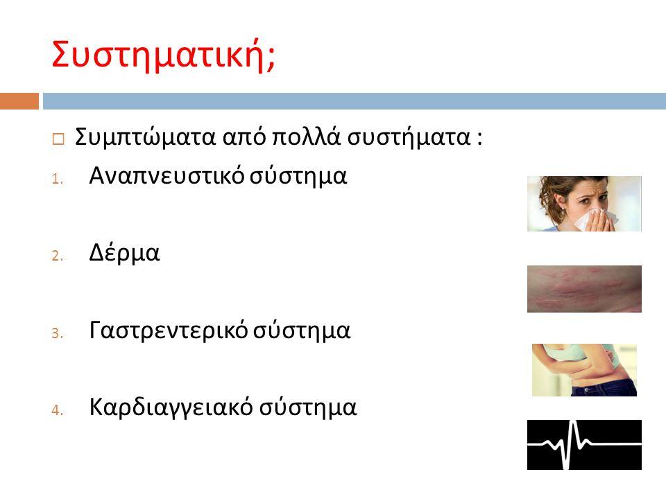 Συστηματική ;  Συμπτώματα από πολλά συστήματα : 1. Αναπνευστικό σύστημα 2. Δέρμα 3. Γαστρεντερικό σύστημα 4. Καρδιαγγειακό σύστημα