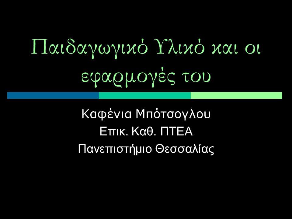 Παιδαγωγικό Υλικό και οι εφαρμογές του Καφένια Μπότσογλου Επικ. Καθ. ΠΤΕΑ Πανεπιστήμιο Θεσσαλίας