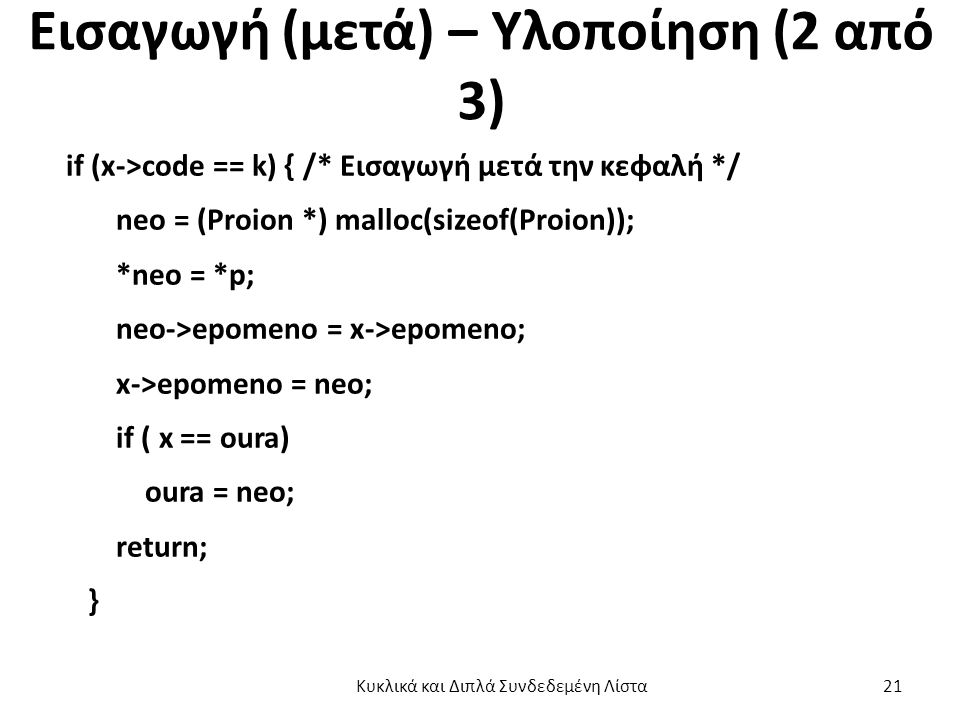Εισαγωγή (μετά) – Υλοποίηση (2 από 3) if (x->code == k) { /* Εισαγωγή μετά την κεφαλή */ neo = (Proion *) malloc(sizeof(Proion)); *neo = *p; neo->epomeno = x->epomeno; x->epomeno = neo; if ( x == oura) oura = neo; return; } Κυκλικά και Διπλά Συνδεδεμένη Λίστα 21