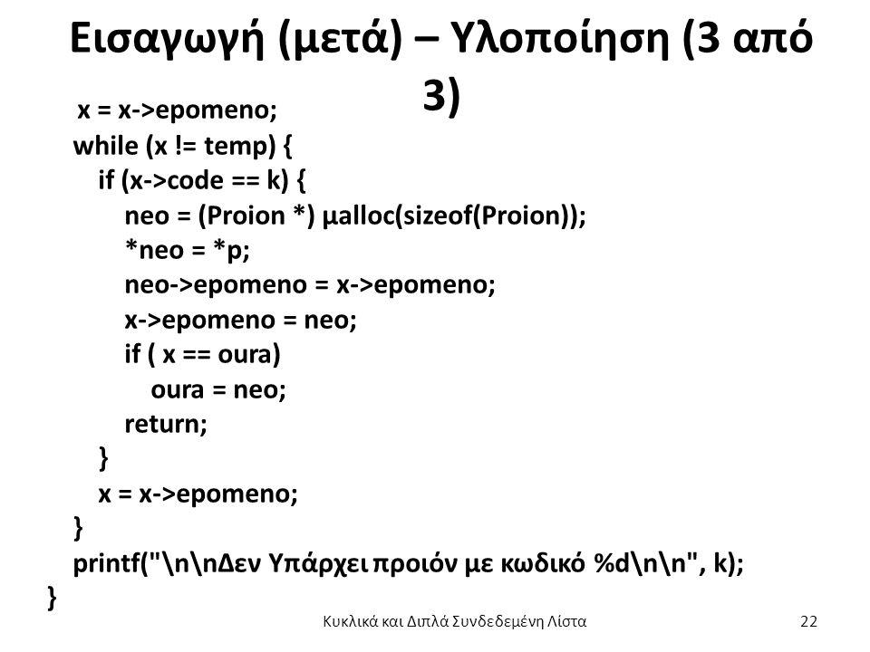 Εισαγωγή (μετά) – Υλοποίηση (3 από 3) x = x->epomeno; while (x != temp) { if (x->code == k) { neo = (Proion *) μalloc(sizeof(Proion)); *neo = *p; neo->epomeno = x->epomeno; x->epomeno = neo; if ( x == oura) oura = neo; return; } x = x->epomeno; } printf( \n\nΔεν Υπάρχει προιόν με κωδικό %d\n\n , k); } Κυκλικά και Διπλά Συνδεδεμένη Λίστα 22
