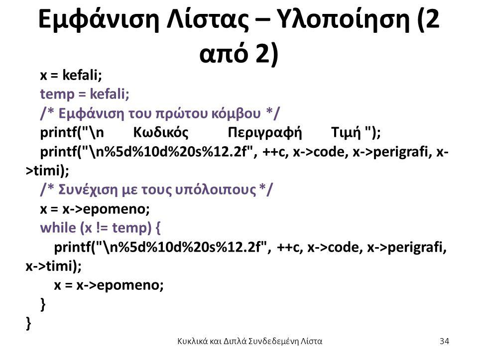Εμφάνιση Λίστας – Υλοποίηση (2 από 2) x = kefali; temp = kefali; /* Εμφάνιση του πρώτου κόμβου */ printf( \n Κωδικός Περιγραφή Τιμή ); printf( \n%5d%10d%20s%12.2f , ++c, x->code, x->perigrafi, x- >timi); /* Συνέχιση με τους υπόλοιπους */ x = x->epomeno; while (x != temp) { printf( \n%5d%10d%20s%12.2f , ++c, x->code, x->perigrafi, x->timi); x = x->epomeno; } Κυκλικά και Διπλά Συνδεδεμένη Λίστα 34