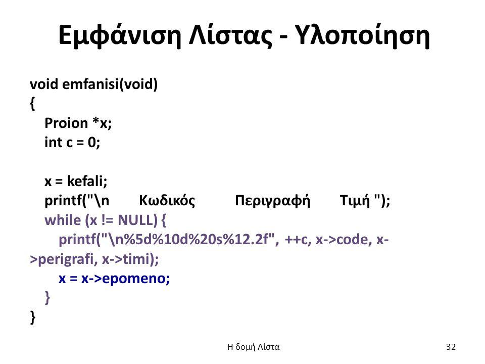 Εμφάνιση Λίστας - Υλοποίηση void emfanisi(void) { Proion *x; int c = 0; x = kefali; printf( \n Κωδικός Περιγραφή Τιμή ); while (x != NULL) { printf( \n%5d%10d%20s%12.2f , ++c, x->code, x- >perigrafi, x->timi); x = x->epomeno; } Η δομή Λίστα 32