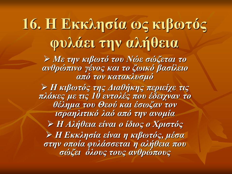 16. Η Εκκλησία ως κιβωτός φυλάει την αλήθεια  Με την κιβωτό του Νώε σώζεται το ανθρώπινο γένος και το ζωικό βασίλειο από τον κατακλυσμό  Η κιβωτός τ
