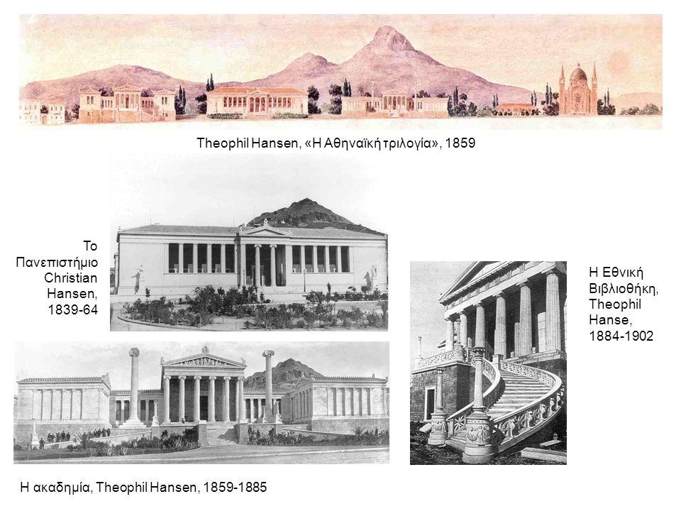 Theophil Hansen, «Η Αθηναϊκή τριλογία», 1859 Το Πανεπιστήμιο Christian Hansen, 1839-64 Η Εθνική Βιβλιοθήκη, Theophil Hanse, 1884-1902 Η ακαδημία, Theophil Hansen, 1859-1885