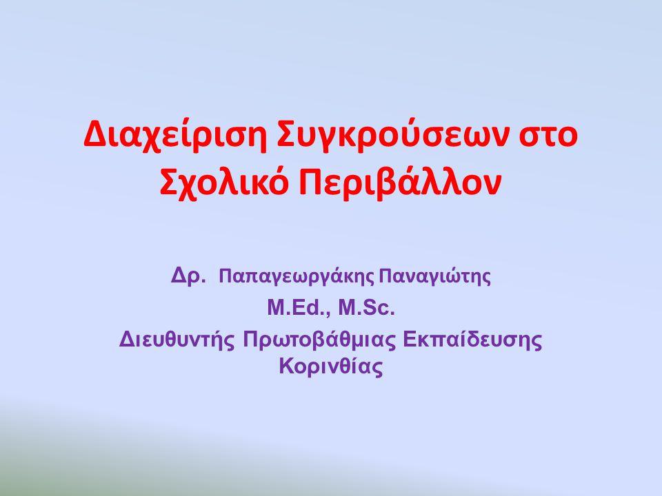 Διαχείριση Συγκρούσεων στο Σχολικό Περιβάλλον Δρ. Παπαγεωργάκης Παναγιώτης M.Ed., Μ.Sc. Διευθυντής Πρωτοβάθμιας Εκπαίδευσης Κορινθίας