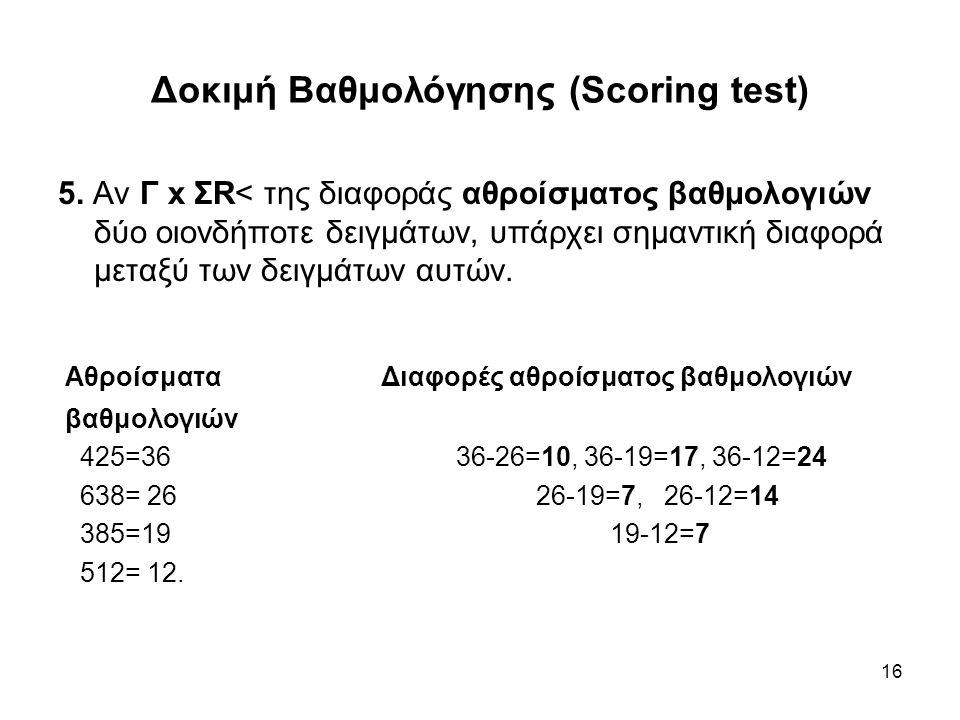 16 Δοκιμή Βαθμολόγησης (Scoring test) 5. Αν Γ x ΣR< της διαφοράς αθροίσματος βαθμολογιών δύο οιονδήποτε δειγμάτων, υπάρχει σημαντική διαφορά μεταξύ τω