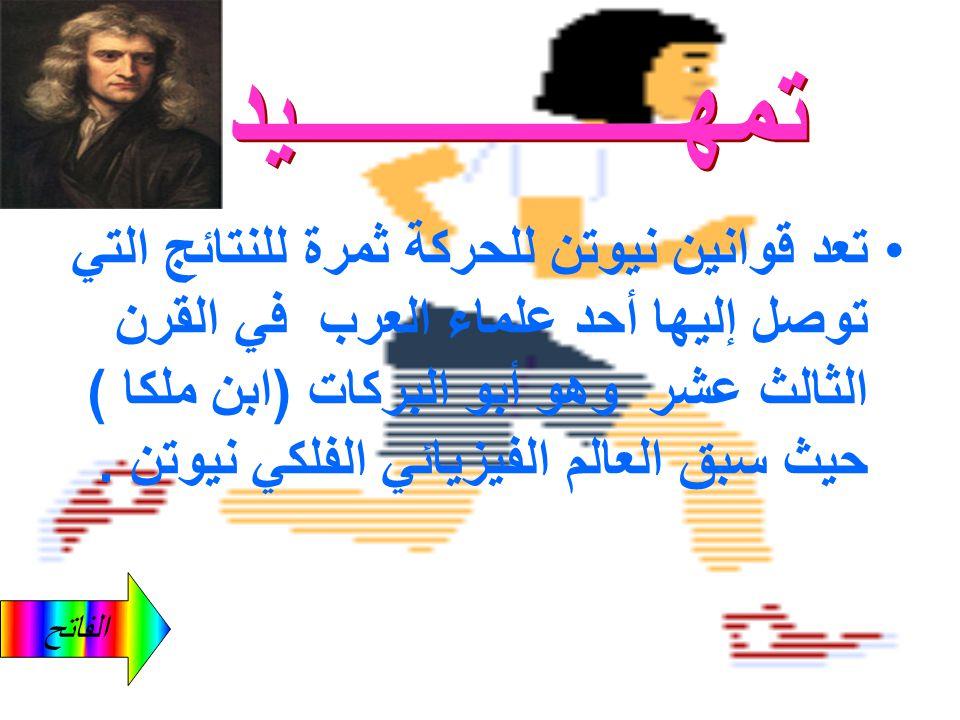 الفاتح تعد قوانين نيوتن للحركة ثمرة للنتائج التي توصل إليها أحد علماء العرب في القرن الثالث عشر وهو أبو البركات (ابن ملكا ) حيث سبق العالم الفيزيائي الفلكي نيوتن.