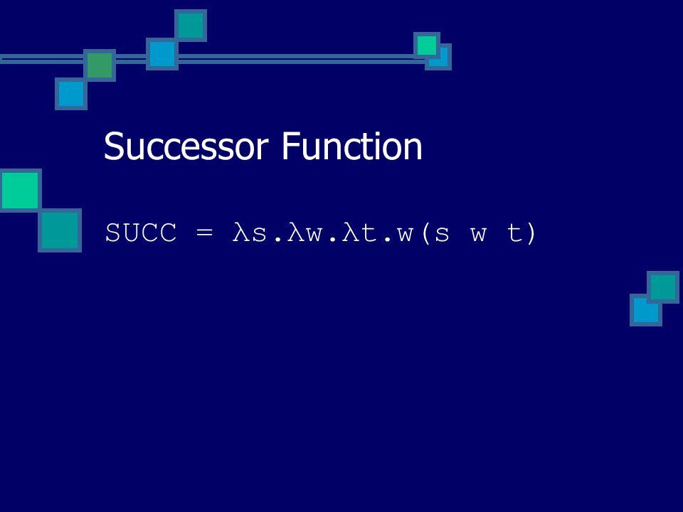 SUCC = λs.λw.λt.w(s w t) Successor Function