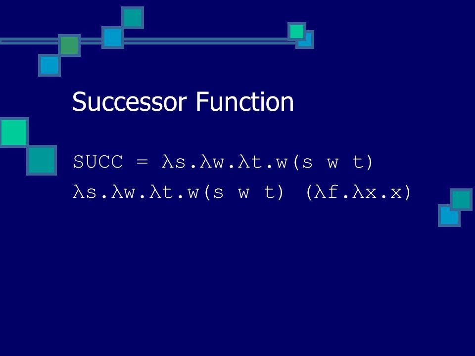 SUCC = λs.λw.λt.w(s w t) λs.λw.λt.w(s w t) (λf.λx.x) Successor Function