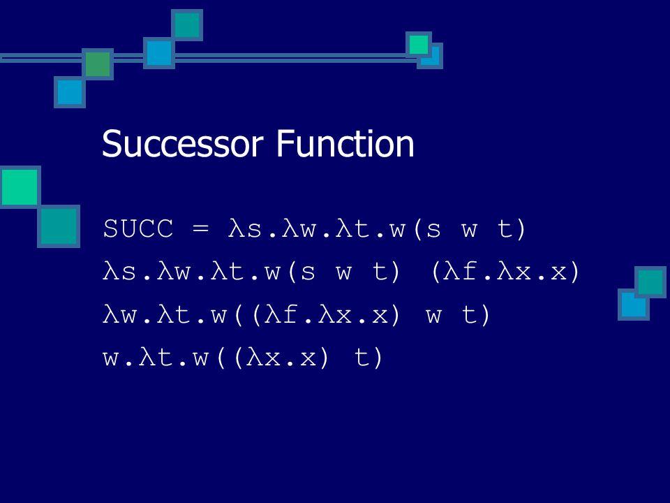 SUCC = λs.λw.λt.w(s w t) λs.λw.λt.w(s w t) (λf.λx.x) λw.λt.w((λf.λx.x) w t) w.λt.w((λx.x) t) Successor Function