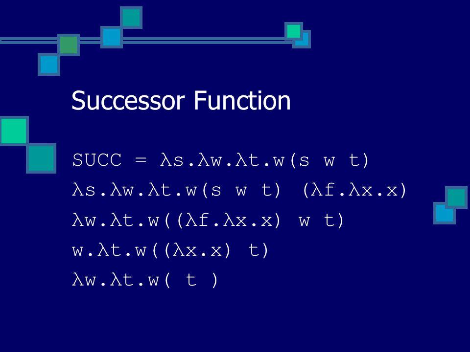 SUCC = λs.λw.λt.w(s w t) λs.λw.λt.w(s w t) (λf.λx.x) λw.λt.w((λf.λx.x) w t) w.λt.w((λx.x) t) λw.λt.w( t ) Successor Function