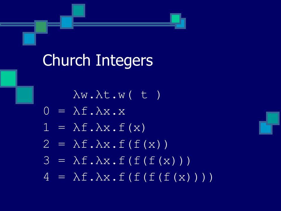 λw.λt.w( t ) 0 = λf.λx.x 1 = λf.λx.f(x) 2 = λf.λx.f(f(x)) 3 = λf.λx.f(f(f(x))) 4 = λf.λx.f(f(f(f(x)))) Church Integers