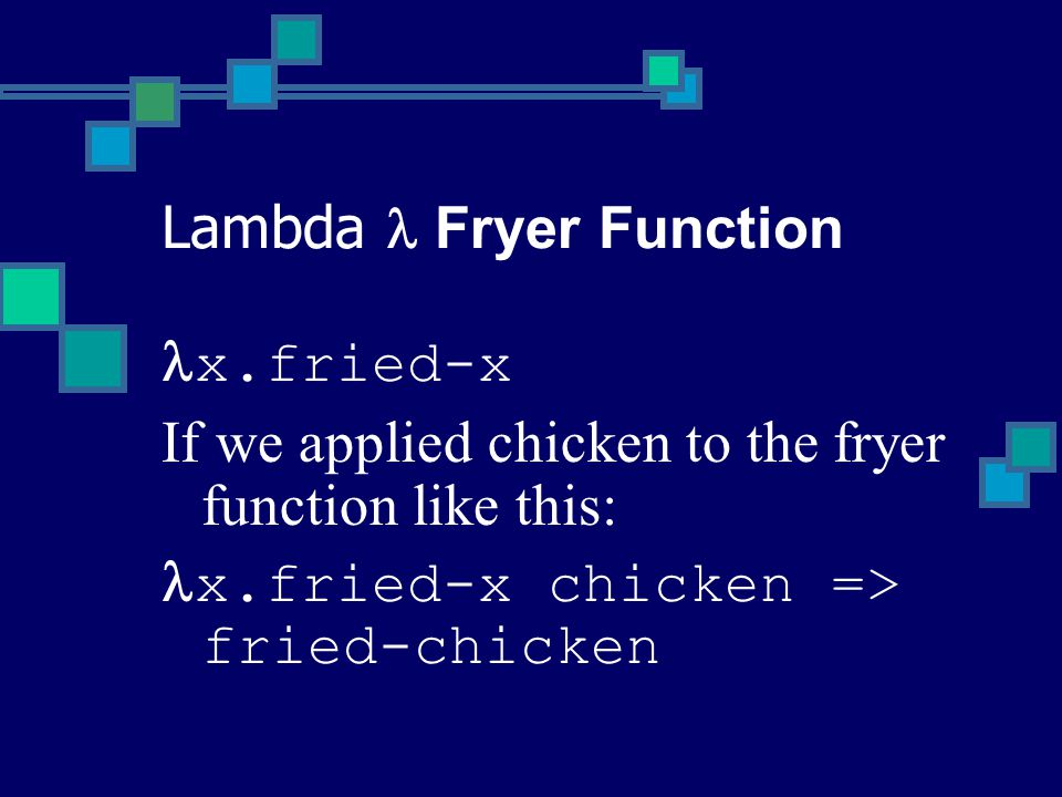 x.fried-x If we applied chicken to the fryer function like this: x.fried-x chicken => fried-chicken Lambda Fryer Function