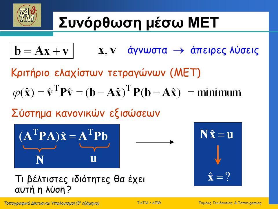 Τοπογραφικά Δίκτυα και Υπολογισμοί (5 ο εξάμηνο) ΤΑΤΜ  ΑΠΘ Τομέας Γεωδαισίας & Τοπογραφίας Τρία διαφορετικά δίκτυα -Γεωμετρική πληροφορία για το σχήμα/μέγεθος του τοπογραφικού δικτύου (μέσω των παρατηρήσεων) -Σχήμα/μέγεθος του τοπογραφικού δικτύου (όπως ορίζεται από τις επιλεγμένες προσεγγιστικές συντεταγμένες των σημείων του) -Σχήμα/μέγεθος του τοπογραφικού δικτύου (όπως ορίζεται από τις τελικές συνορθωμένες συντεταγμένες των σημείων του)
