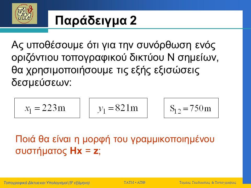 Τοπογραφικά Δίκτυα και Υπολογισμοί (5 ο εξάμηνο) ΤΑΤΜ  ΑΠΘ Τομέας Γεωδαισίας & Τοπογραφίας Παράδειγμα 2 Aς υποθέσουμε ότι για την συνόρθωση ενός οριζ