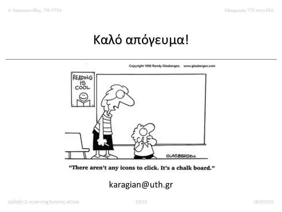 Χ. Καραγιαννίδης, ΠΘ-ΠΤΕΑΕφαρμογές ΤΠΕ στην ΕΕΑ Διάλεξη 2: eLearning Systems, eClass13/1318/2/2015 Καλό απόγευμα! karagian@uth.gr