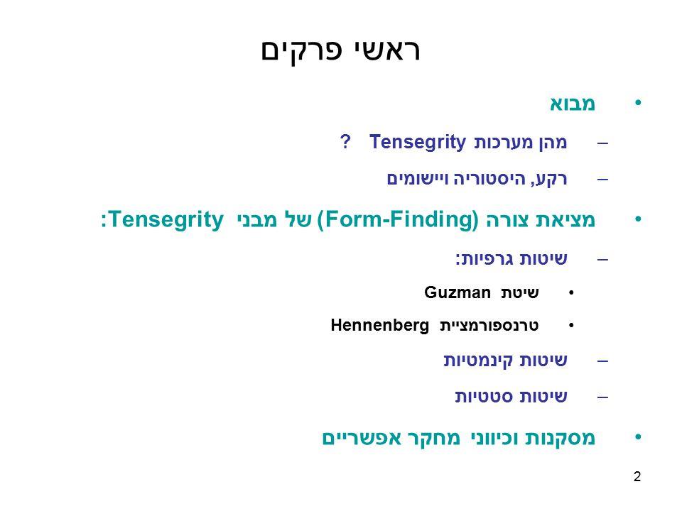 2 ראשי פרקים מבוא –מהן מערכות Tensegrity ? –רקע, היסטוריה ויישומים מציאת צורה (Form-Finding) של מבני Tensegrity: –שיטות גרפיות: שיטת Guzman טרנספורמצי