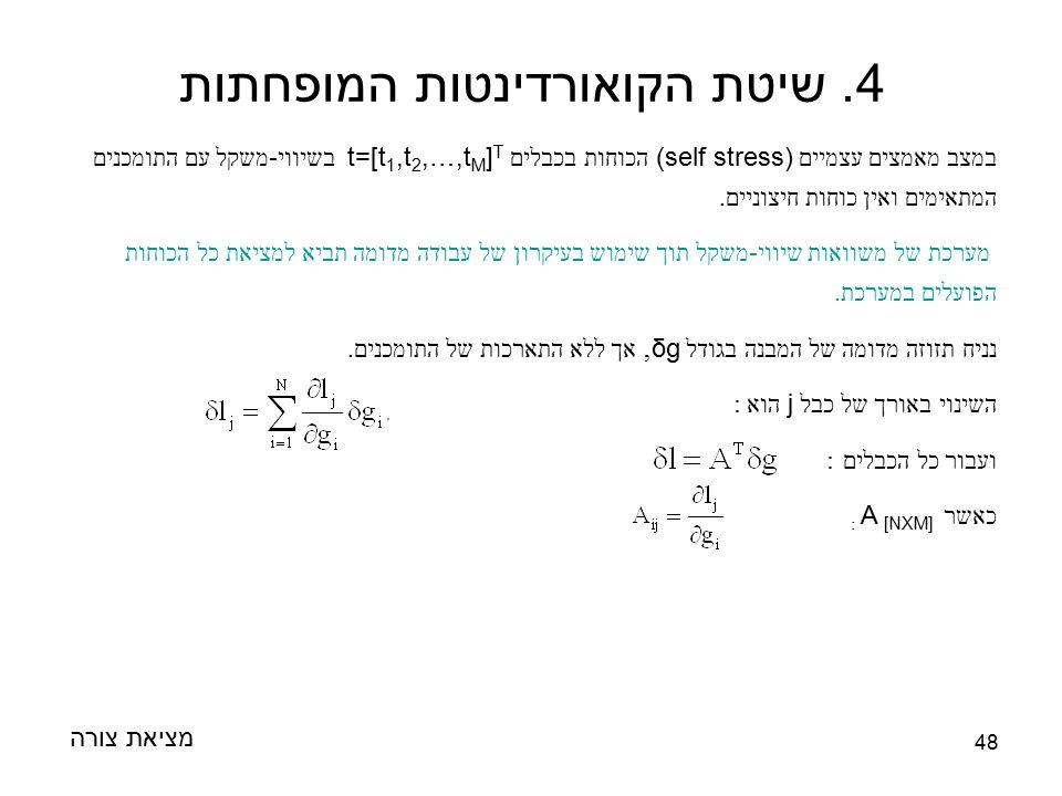 48 מציאת צורה 4. שיטת הקואורדינטות המופחתות במצב מאמצים עצמיים (self stress) הכוחות בכבלים t=[t 1,t 2,…,t M ] T בשיווי - משקל עם התומכנים המתאימים ואי