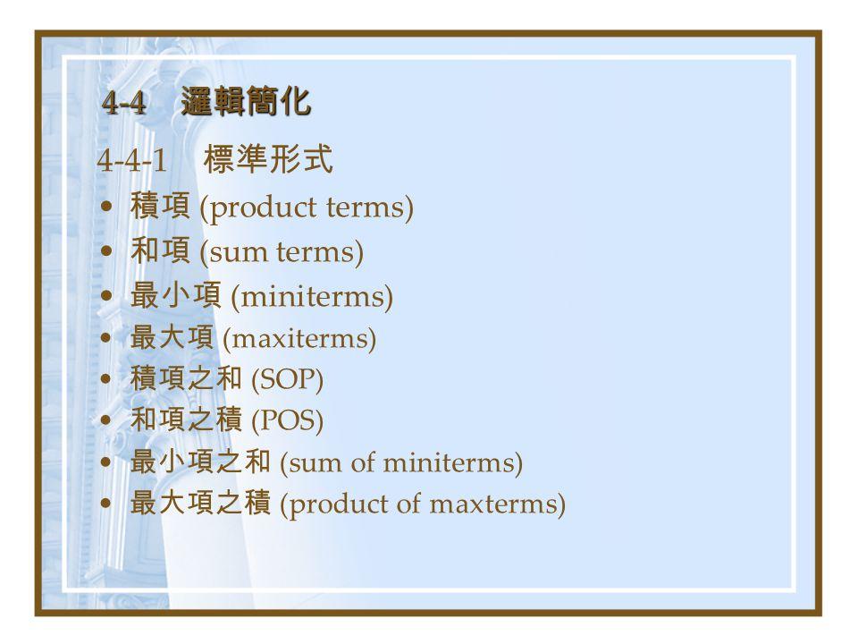 4-4 邏輯簡化 4-4-1 標準形式 積項 (product terms) 和項 (sum terms) 最小項 (miniterms) 最大項 (maxiterms) 積項之和 (SOP) 和項之積 (POS) 最小項之和 (sum of miniterms) 最大項之積 (product of maxterms)