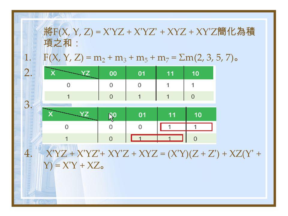 將 F(X, Y, Z) = X ' YZ + X ' YZ ' + XYZ + XY ' Z 簡化為積 項之和: 1.F(X, Y, Z) = m 2 + m 3 + m 5 + m 7 = Σm(2, 3, 5, 7) 。 2.