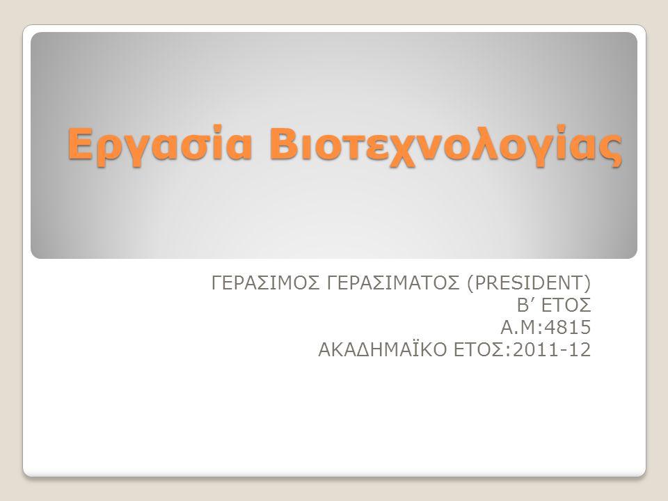 Εργασία Βιοτεχνολογίας ΓΕΡΑΣΙΜΟΣ ΓΕΡΑΣΙΜΑΤΟΣ (PRESIDENT) Β' ΕΤΟΣ Α.Μ:4815 ΑΚΑΔΗΜΑΪΚΟ ΕΤΟΣ:2011-12