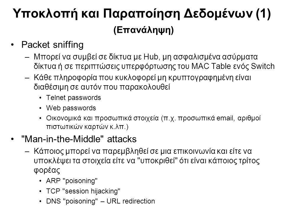 Υποκλοπή και Παραποίηση Δεδομένων (1) (Επανάληψη) Packet sniffing –Μπορεί να συμβεί σε δίκτυα με Hub, μη ασφαλισμένα ασύρματα δίκτυα ή σε περιπτώσεις υπερφόρτωσης του MAC Table ενός Switch –Κάθε πληροφορία που κυκλοφορεί μη κρυπτογραφημένη είναι διαθέσιμη σε αυτόν που παρακολουθεί Telnet passwords Web passwords Οικονομικά και προσωπικά στοιχεία (π.χ.
