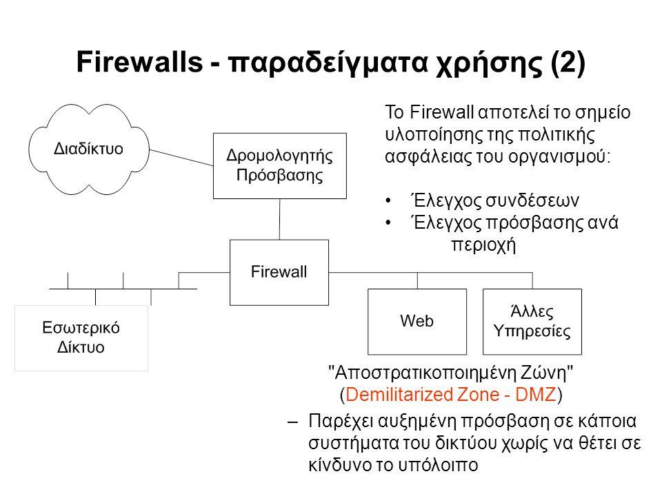 Firewalls - παραδείγματα χρήσης (2) Αποστρατικοποιημένη Ζώνη (Demilitarized Zone - DMZ) –Παρέχει αυξημένη πρόσβαση σε κάποια συστήματα του δικτύου χωρίς να θέτει σε κίνδυνο το υπόλοιπο Το Firewall αποτελεί το σημείο υλοποίησης της πολιτικής ασφάλειας του οργανισμού: Έλεγχος συνδέσεων Έλεγχος πρόσβασης ανά περιοχή