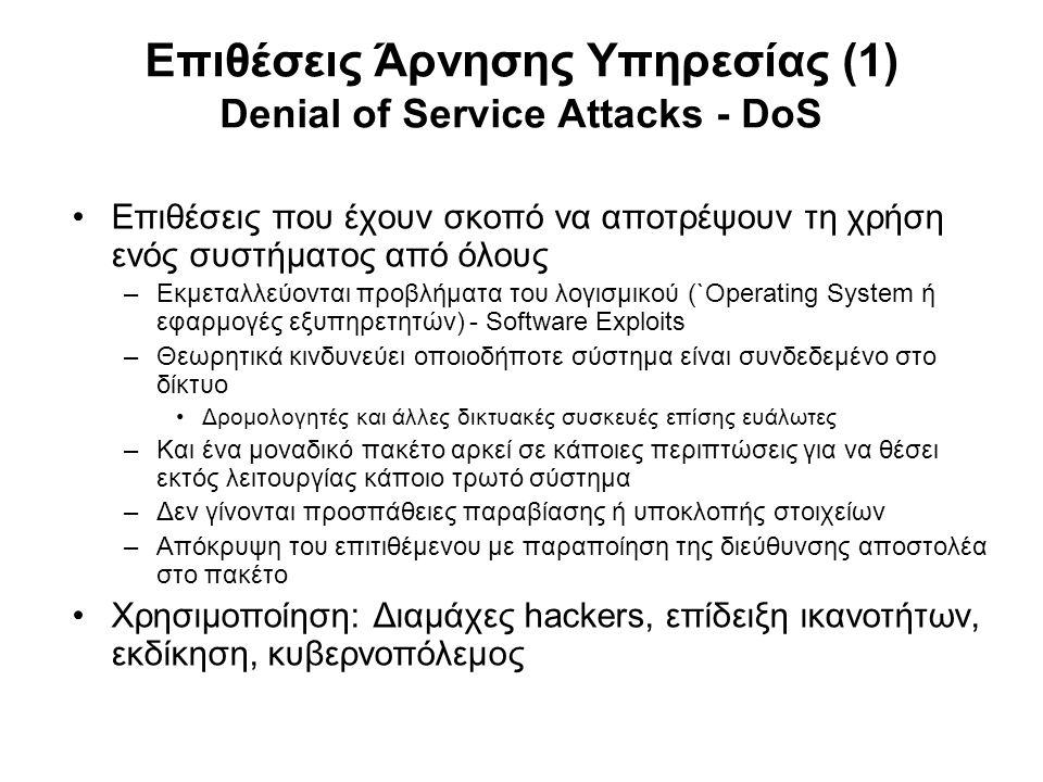 Επιθέσεις Άρνησης Υπηρεσίας (1) Denial of Service Attacks - DoS Επιθέσεις που έχουν σκοπό να αποτρέψουν τη χρήση ενός συστήματος από όλους –Εκμεταλλεύονται προβλήματα του λογισμικού (`Operating System ή εφαρμογές εξυπηρετητών) - Software Exploits –Θεωρητικά κινδυνεύει οποιοδήποτε σύστημα είναι συνδεδεμένο στο δίκτυο Δρομολογητές και άλλες δικτυακές συσκευές επίσης ευάλωτες –Και ένα μοναδικό πακέτο αρκεί σε κάποιες περιπτώσεις για να θέσει εκτός λειτουργίας κάποιο τρωτό σύστημα –Δεν γίνονται προσπάθειες παραβίασης ή υποκλοπής στοιχείων –Απόκρυψη του επιτιθέμενου με παραποίηση της διεύθυνσης αποστολέα στο πακέτο Χρησιμοποίηση: Διαμάχες hackers, επίδειξη ικανοτήτων, εκδίκηση, κυβερνοπόλεμος
