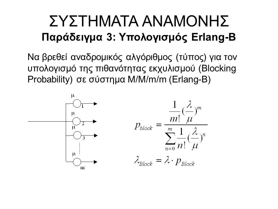 Να βρεθεί αναδρομικός αλγόριθμος (τύπος) για τον υπολογισμό της πιθανότητας εκχυλισμού (Blocking Probability) σε σύστημα M/M/m/m (Erlang-B) ΣΥΣΤΗΜΑΤΑ ΑΝΑΜΟΝΗΣ Παράδειγμα 3: Υπολογισμός Erlang-B