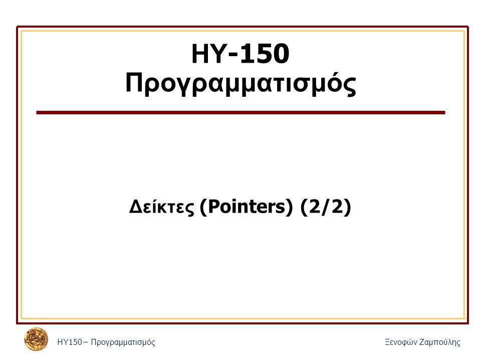 ΗΥ 150 – Προγραμματισμός Ξενοφών Ζαμπούλης ΗΥ -150 Προγραμματισμός Δείκτες (Pointers) (2/2)