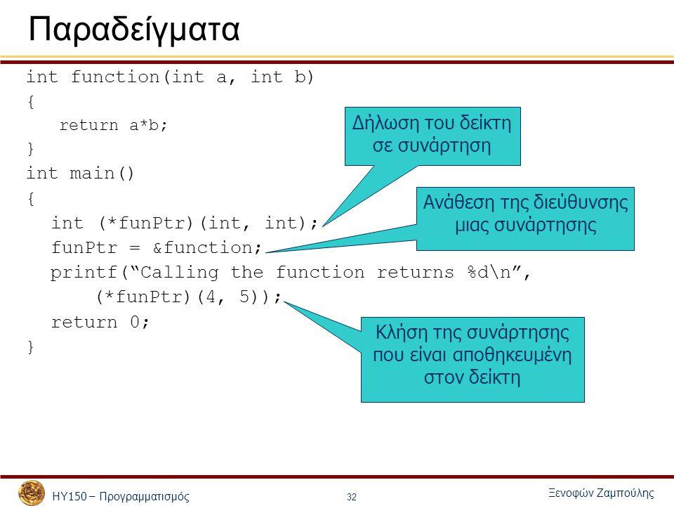ΗΥ 150 – Προγραμματισμός Ξενοφών Ζαμπούλης 32 Παραδείγματα int function(int a, int b) { return a*b; } int main() { int (*funPtr)(int, int); funPtr = &